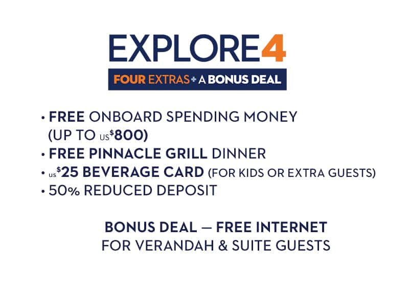 Explore4: Four extras and a bonus deal. Free onboard spending money up to US$800, complimentary Pinnacle Grill dinner, $25 beverage card (for kids or extra guests), 50% reduced deposit; bonus deal - free internet for verandah & suite guests.