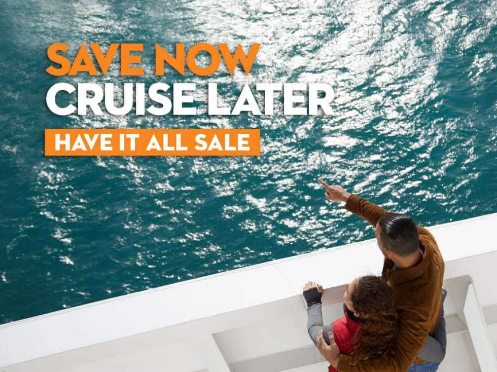 Save Now, Cruise Later: Have It All Sale
